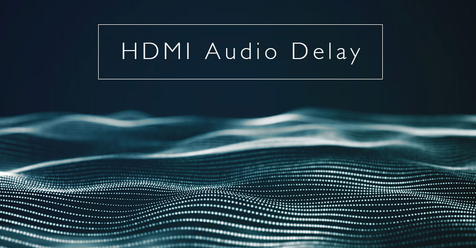 HDMI Audio Delay: What It Is and How To Get Rid Of It