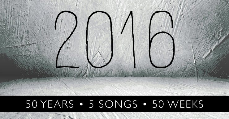 50 Years – 5 Songs – 50 Weeks: 2016